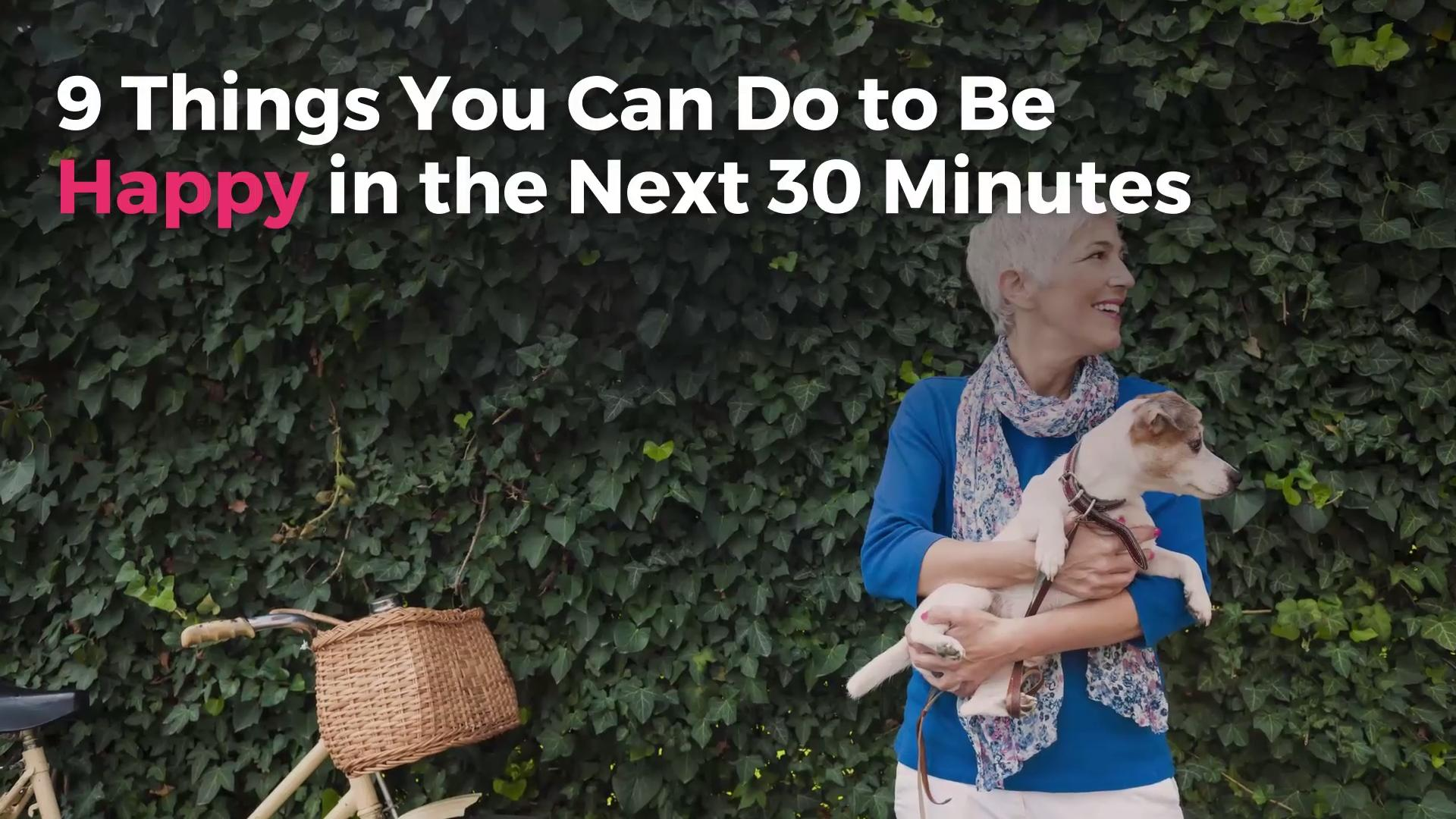 9 Things You Can Do to Be Happy in the Next 30 Minutes