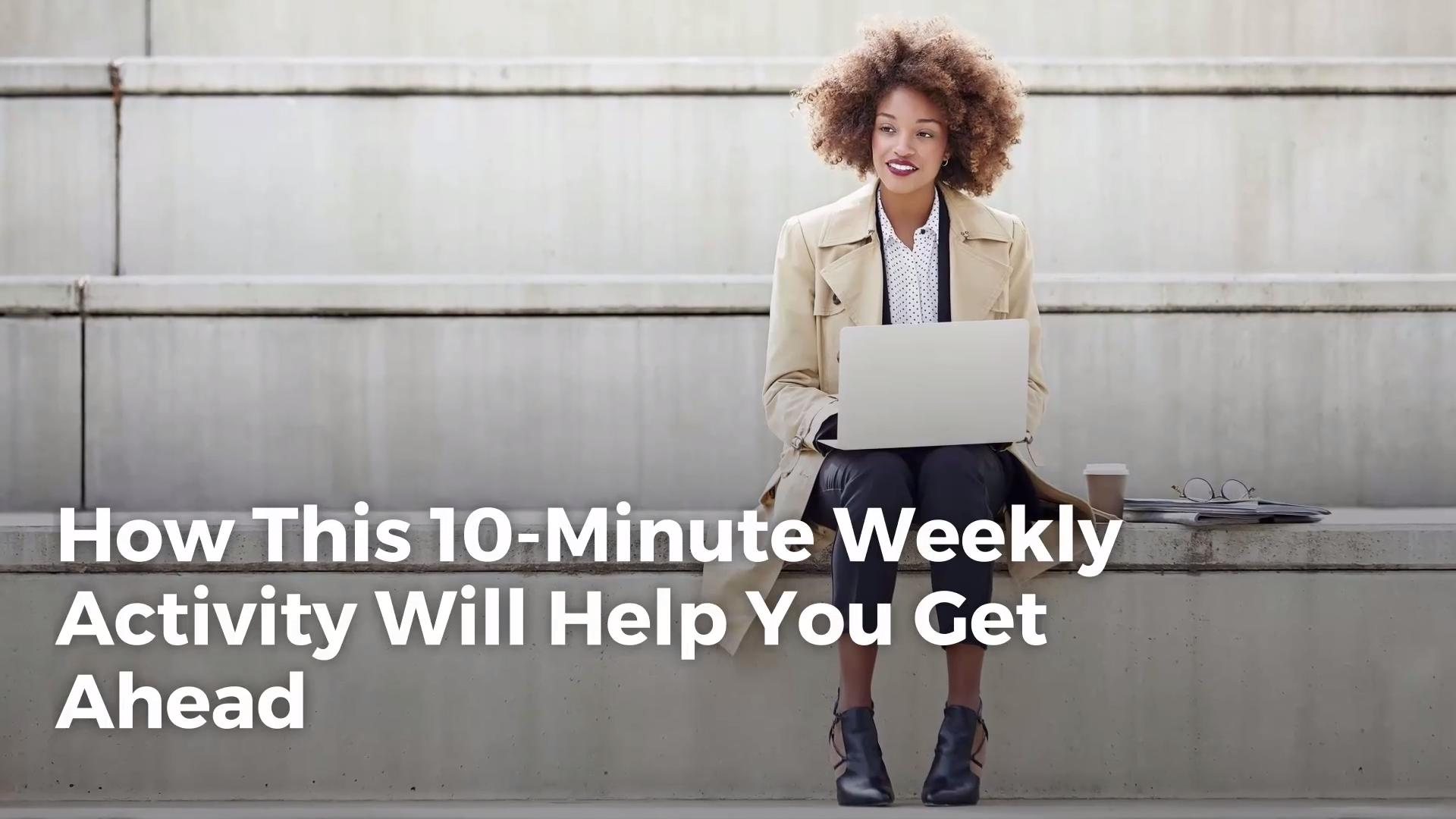 How This 10-Minute Weekly Activity Will Help You Get Ahead